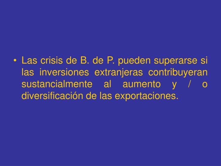 Las crisis de B. de P. pueden superarse si las inversiones extranjeras contribuyeran sustancialmente al aumento y / o diversificación de las exportaciones.