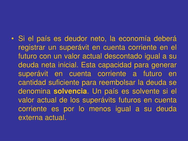 Si el país es deudor neto, la economía deberá registrar un superávit en cuenta corriente en el futuro con un valor actual descontado igual a su deuda neta inicial. Esta capacidad para generar superávit en cuenta corriente a futuro en cantidad suficiente para reembolsar la deuda se denomina