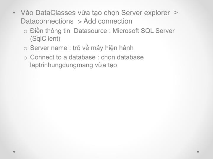 Vào DataClasses vừa tạo chọn Server explorer  > Dataconnections  > Add connection