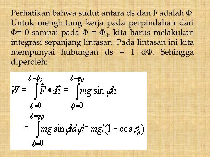 Perhatikan bahwa sudut antara ds dan F adalah Φ. Untuk menghitung kerja pada perpindahan dari Φ= 0 sampai pada Φ = Φ