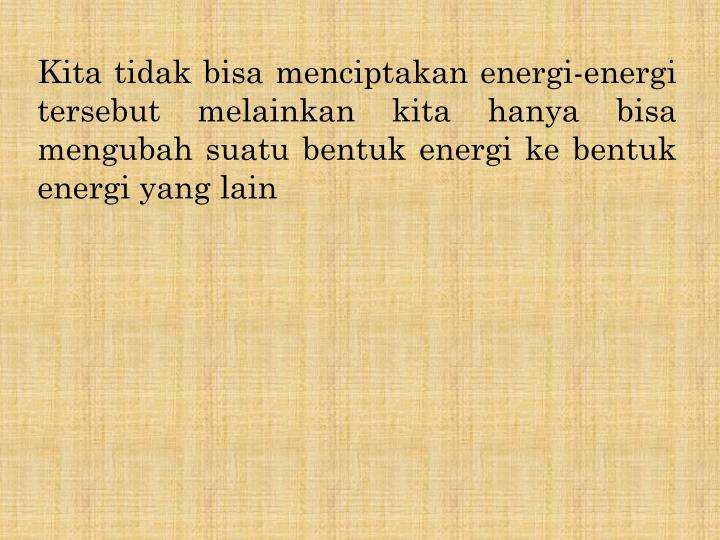 Kita tidak bisa menciptakan energi-energi tersebut melainkan kita hanya bisa mengubah suatu bentuk e...