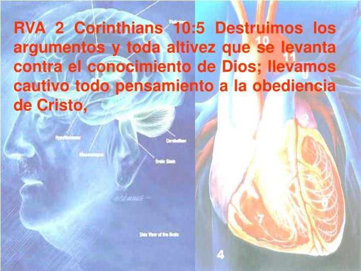 RVA 2 Corinthians 10:5 Destruimos los argumentos y toda altivez que se levanta contra el conocimiento de Dios; llevamos cautivo todo pensamiento a la obediencia de Cristo,