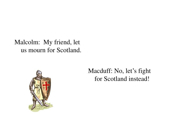 Malcolm:  My friend, let us mourn for Scotland.