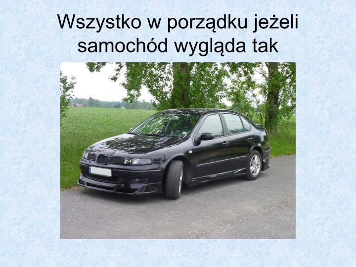Wszystko w porządku jeżeli samochód wygląda tak