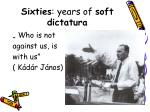 sixties years of soft dictatura