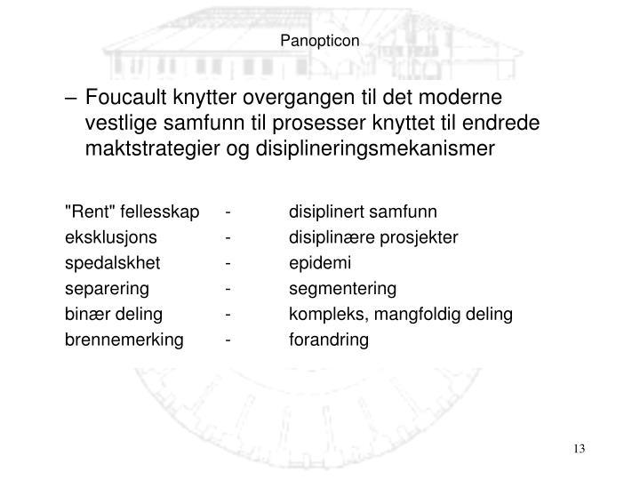 Foucault knytter overgangen til det moderne vestlige samfunn til prosesser knyttet til endrede maktstrategier og disiplineringsmekanismer