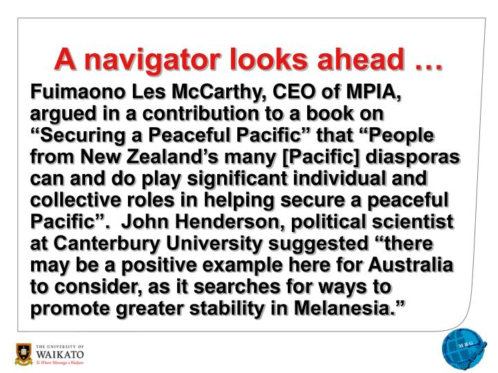 "Fuimaono Les McCarthy, CEO of MPIA, argued in a contribution to a book on ""Securing a Peaceful Pacific"" that ""People from New Zealand's many [Pacific] diasporas can and do play significant individual and collective roles in helping secure a peaceful Pacific"".  John Henderson, political scientist at Canterbury University suggested ""there may be a positive example here for Australia to consider, as it searches for ways to promote greater stability in Melanesia."""