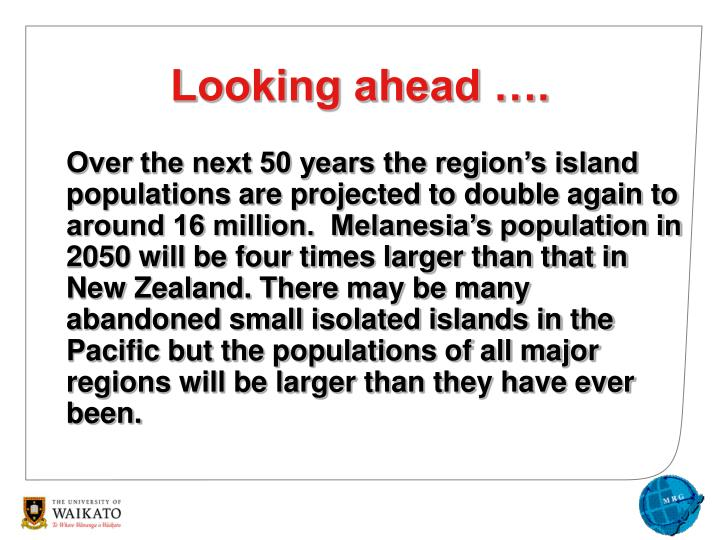 Over the next 50 years the region's island populations are projected to double again to around 16 million.  Melanesia's population in 2050 will be four times larger than that in New Zealand. There may be many abandoned small isolated islands in the Pacific but the populations of all major regions will be larger than they have ever been.