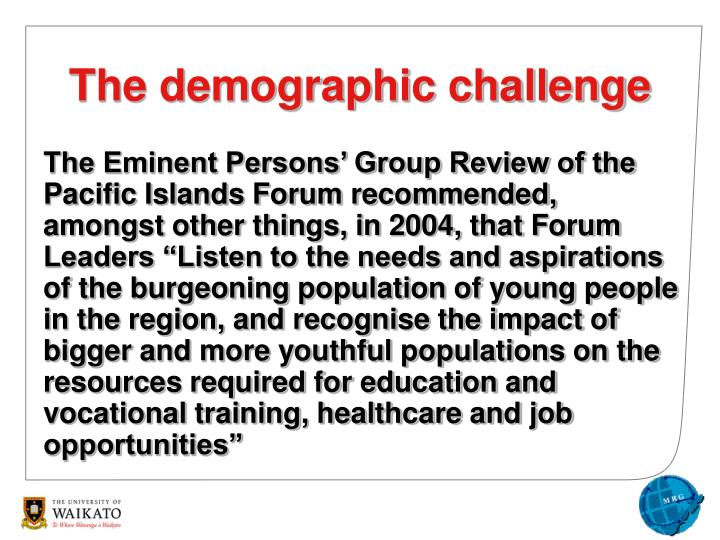 "The Eminent Persons' Group Review of the Pacific Islands Forum recommended, amongst other things, in 2004, that Forum Leaders ""Listen to the needs and aspirations of the burgeoning population of young people in the region, and recognise the impact of bigger and more youthful populations on the resources required for education and vocational training, healthcare and job opportunities"""