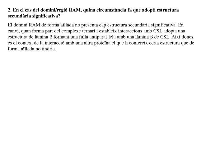 2. En el cas del domini/regió RAM, quina circumstància fa que adopti estructura secundària significativa?