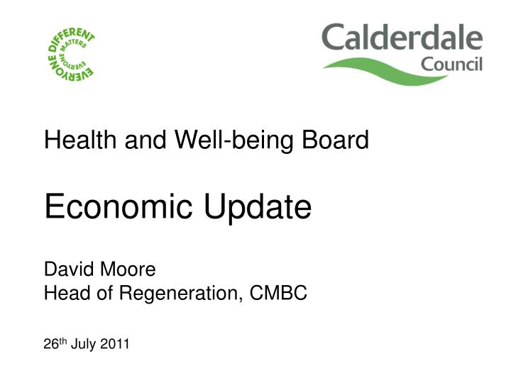 health and well being board economic update david moore head of regeneration cmbc 26 th july 2011 n.