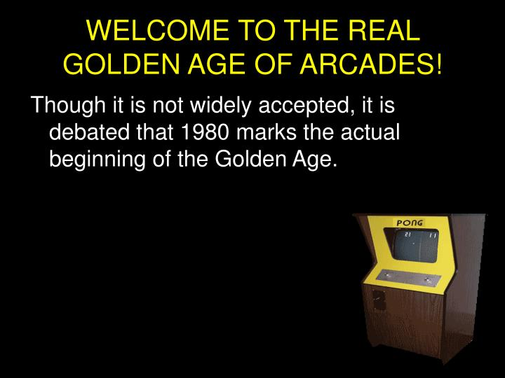WELCOME TO THE REAL GOLDEN AGE OF ARCADES!