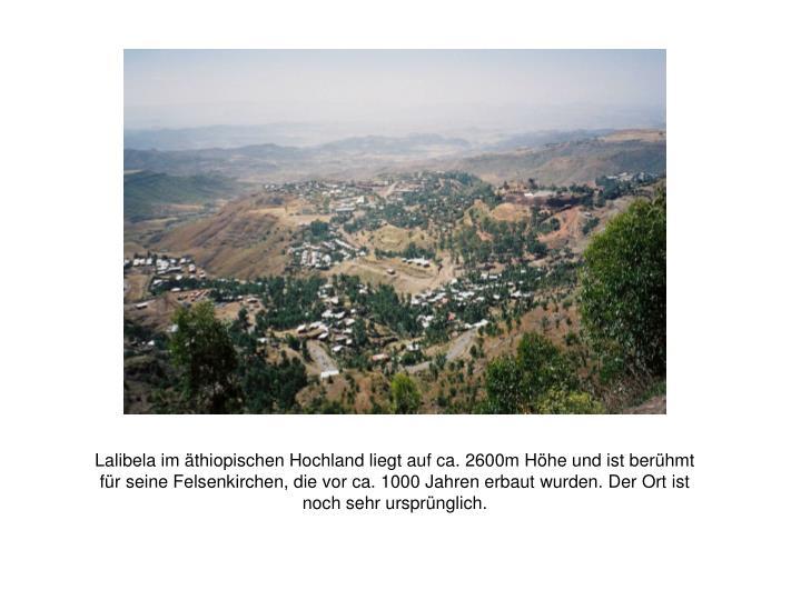 Lalibela im äthiopischen Hochland liegt auf ca. 2600m Höhe und ist berühmt für seine Felsenkirchen, die vor ca. 1000 Jahren erbaut wurden. Der Ort ist noch sehr ursprünglich.
