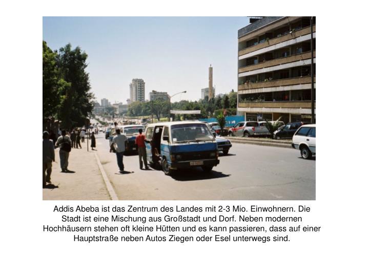 Addis Abeba ist das Zentrum des Landes mit 2-3 Mio. Einwohnern. Die Stadt ist eine Mischung aus Großstadt und Dorf. Neben modernen Hochhäusern stehen oft kleine Hütten und es kann passieren, dass auf einer Hauptstraße neben Autos Ziegen oder Esel unterwegs sind.