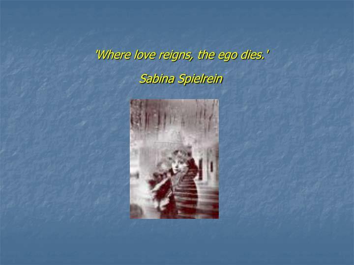 'Where love reigns, the ego dies.'