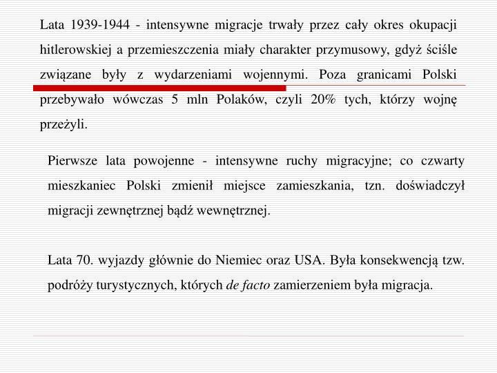 Lata 1939-1944 - intensywne migracje trwały przez cały okres okupacji hitlerowskiej a przemieszczenia miały charakter przymusowy, gdyż ściśle związane były z wydarzeniami wojennymi. Poza granicami Polski przebywało wówczas 5 mln Polaków, czyli 20% tych, którzy wojnę przeżyli.