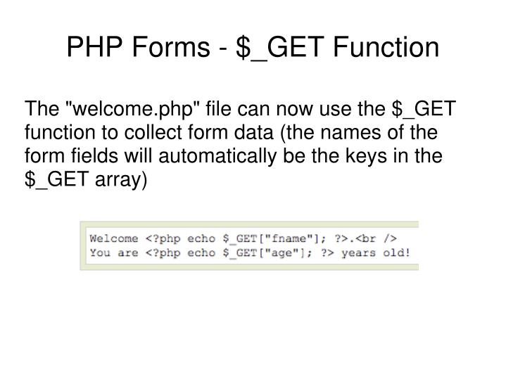 "The ""welcome.php"" file can now use the $_GET function to collect form data (the names of the form fields will automatically be the keys in the $_GET array)"