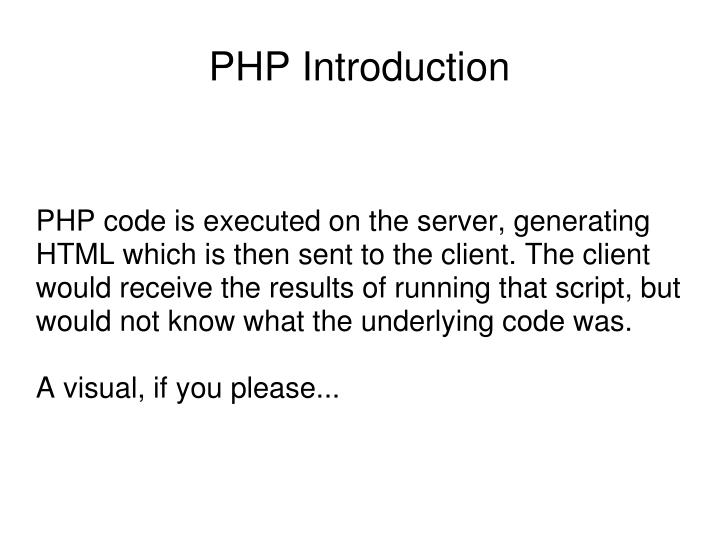 PHP code is executed on the server, generating HTML which is then sent to the client. The client would receive the results of running that script, but would not know what the underlying code was.