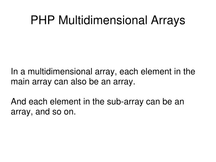 In a multidimensional array, each element in the main array can also be an array.