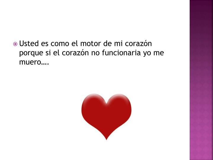 Usted es como el motor de mi corazón porque si el corazón no funcionaria yo me muero….