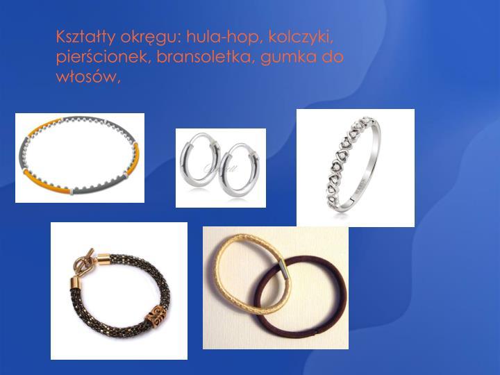 Kształty okręgu: hula-hop, kolczyki, pierścionek, bransoletka, gumka do włosów,