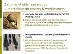 2 studies of older age groups more focus on poverty worklessness