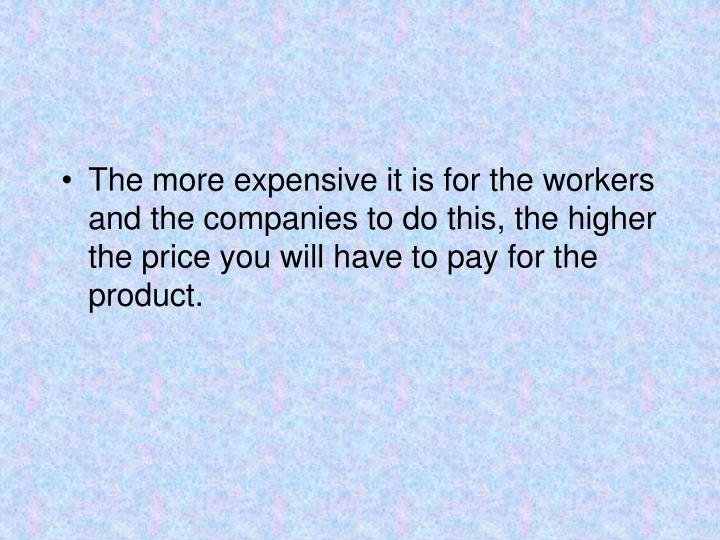 The more expensive it is for the workers and the companies to do this, the higher the price you will have to pay for the product.
