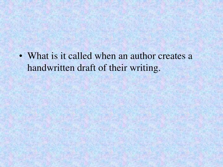 What is it called when an author creates a handwritten draft of their writing.
