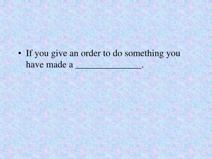 If you give an order to do something you have made a ______________.