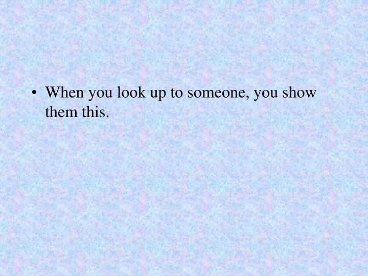 When you look up to someone, you show them this.