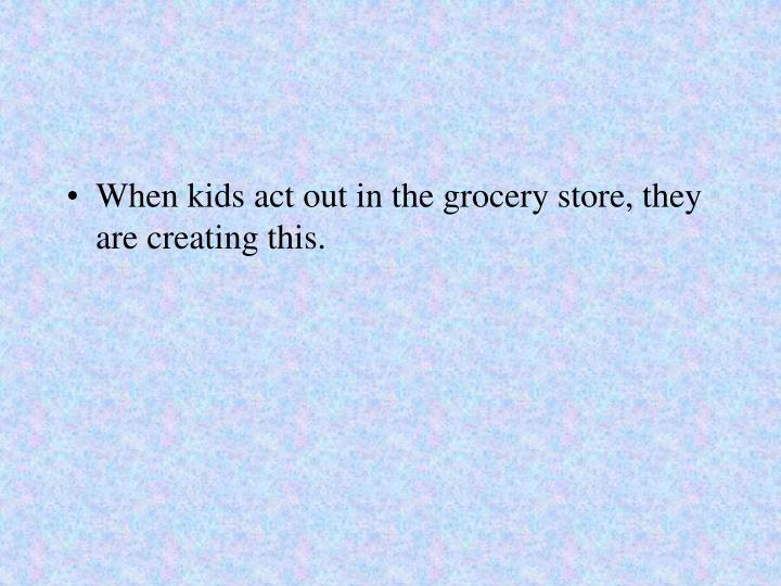 When kids act out in the grocery store, they are creating this.