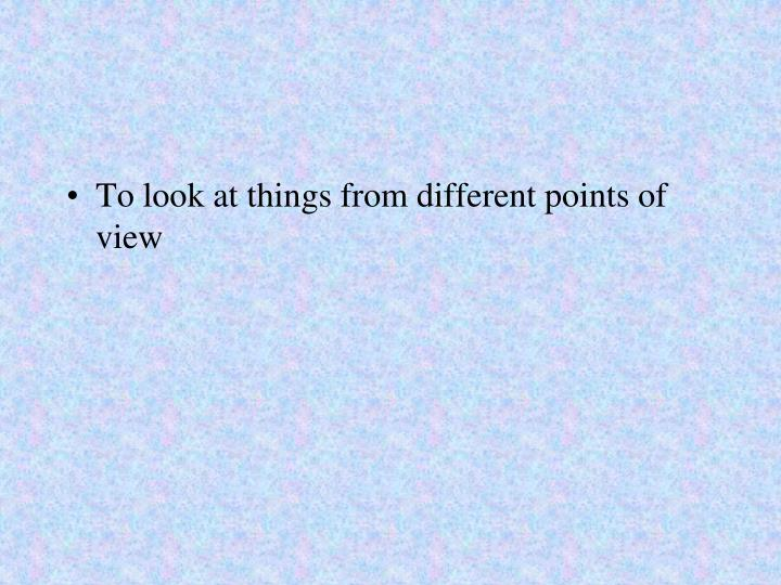 To look at things from different points of view
