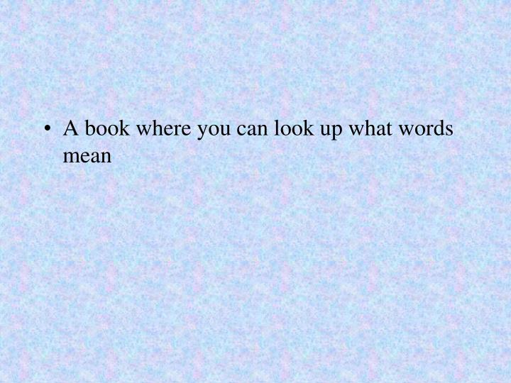 A book where you can look up what words mean