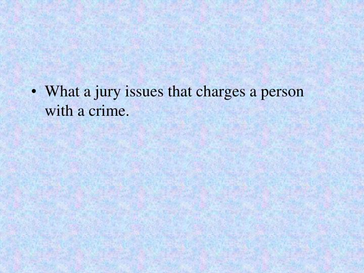 What a jury issues that charges a person with a crime.