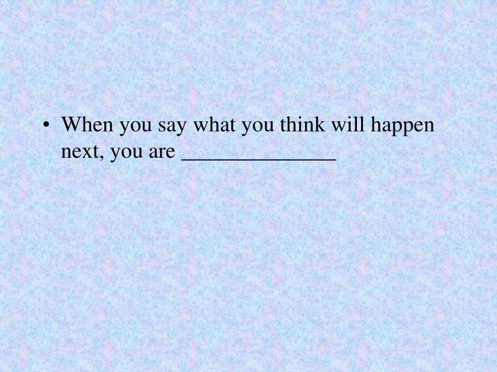 When you say what you think will happen next, you are ______________
