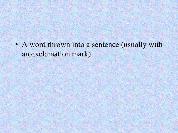 A word thrown into a sentence (usually with an exclamation mark)
