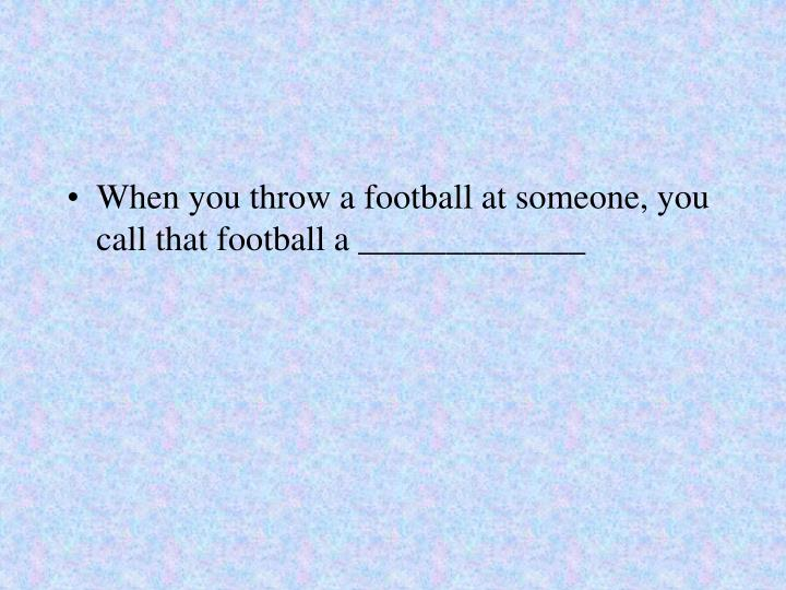 When you throw a football at someone, you call that football a _____________