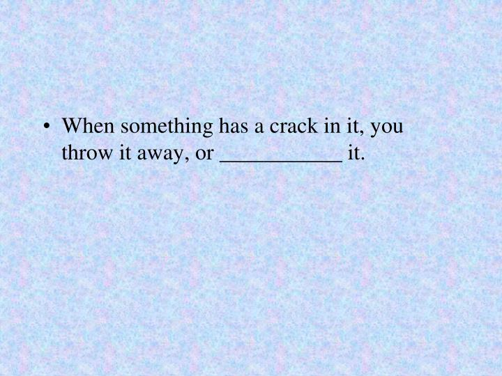 When something has a crack in it, you throw it away, or ___________ it.