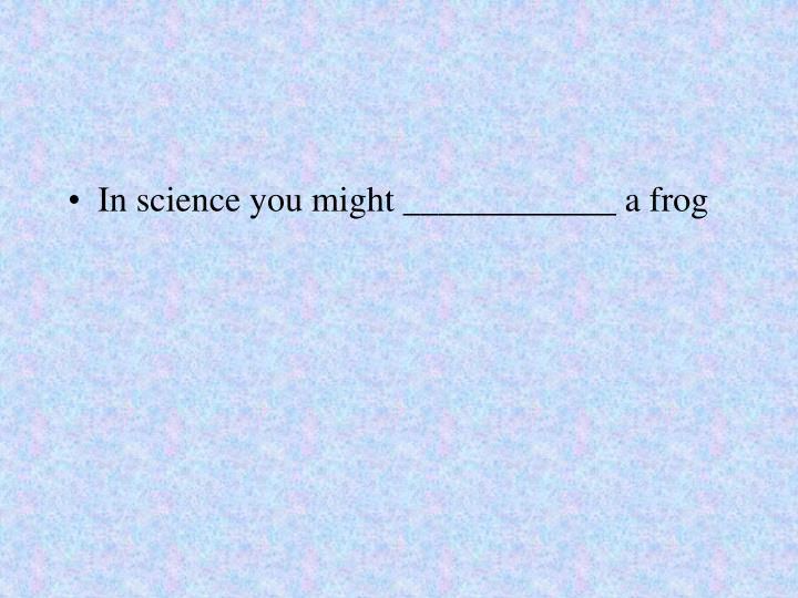 In science you might ____________ a frog