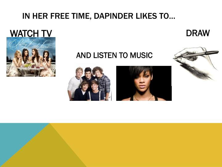 IN HER FREE TIME, DAPINDER LIKES TO…