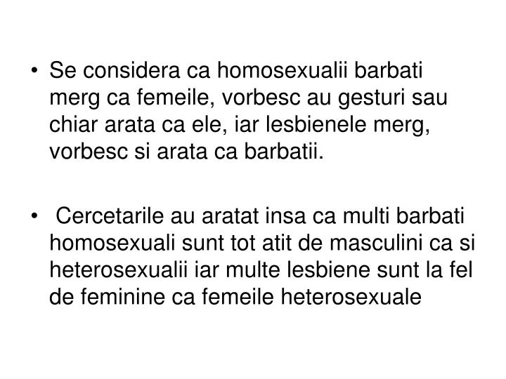 Se considera ca homosexualii barbati merg ca femeile, vorbesc au gesturi sau chiar arata ca ele, iar lesbienele merg, vorbesc si arata ca barbatii.