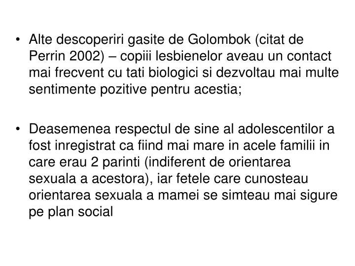 Alte descoperiri gasite de Golombok (citat de Perrin 2002) – copiii lesbienelor aveau un contact mai frecvent cu tati biologici si dezvoltau mai multe sentimente pozitive pentru acestia;