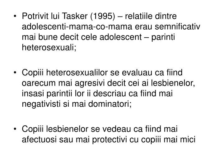 Potrivit lui Tasker (1995) – relatiile dintre adolescenti-mama-co-mama erau semnificativ mai bune decit cele adolescent – parinti heterosexuali;