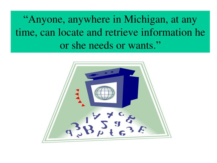 """""""Anyone, anywhere in Michigan, at any time, can locate and retrieve information he or she needs or..."""
