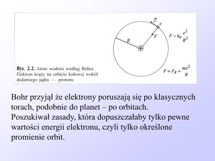 Bohr przyjął że elektrony poruszają się po klasycznych torach, podobnie do planet – po orbita...