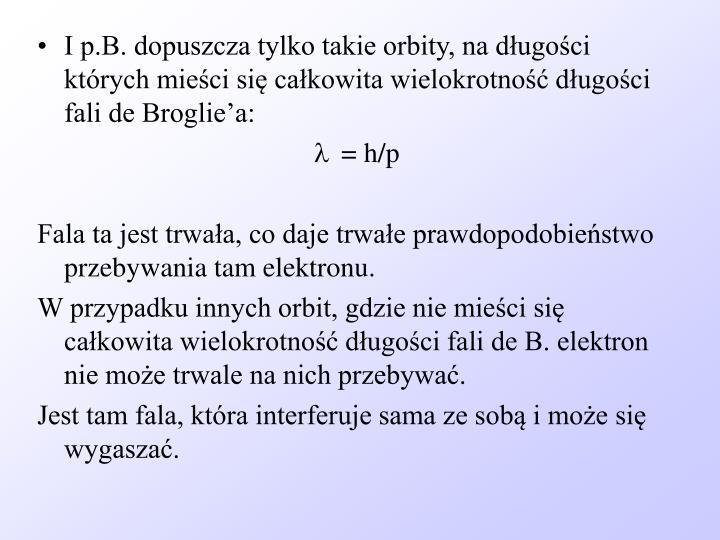 I p.B. dopuszcza tylko takie orbity, na długości których mieści się całkowita wielokrotność długości fali de Broglie'a: