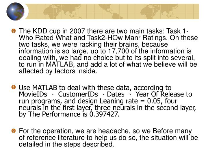 The KDD cup in 2007 there are two main tasks: Task 1-Who Rated What and Task2-HOw Manr Ratings. On these two tasks, we were racking their brains, because information is so large, up to 17,700 of the information is dealing with, we had no choice but to its split into several, to run in MATLAB, and add a lot of what we believe will be affected by factors inside.