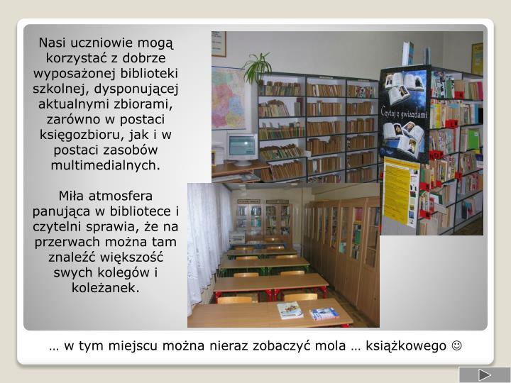 Nasi uczniowie mogą korzystać z dobrze wyposażonej biblioteki szkolnej, dysponującej aktualnymi zbiorami, zarówno w postaci księgozbioru, jak i w postaci zasobów multimedialnych.