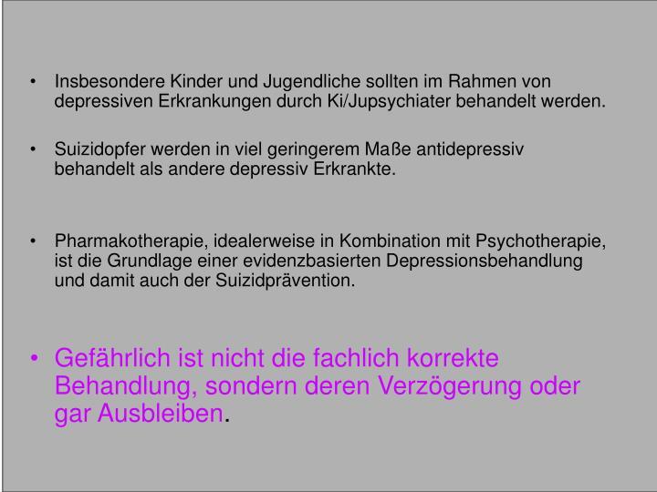 Insbesondere Kinder und Jugendliche sollten im Rahmen von depressiven Erkrankungen durch Ki/Jupsychiater behandelt werden.