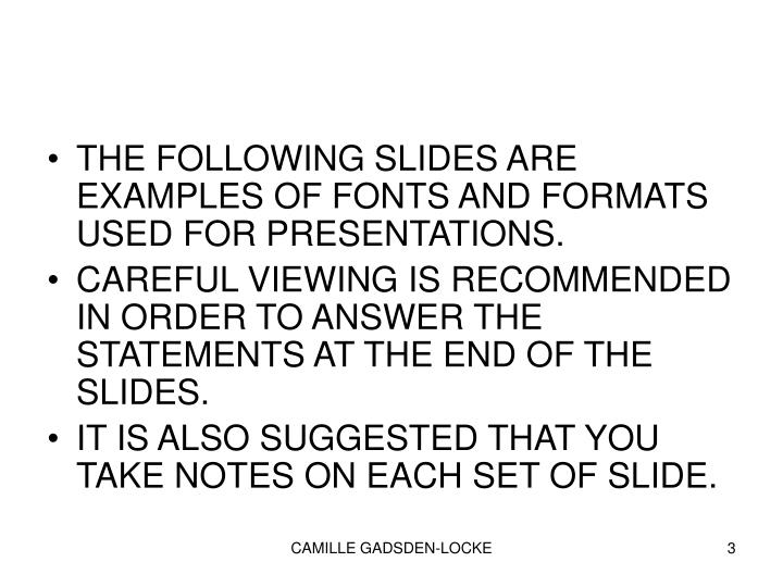 THE FOLLOWING SLIDES ARE EXAMPLES OF FONTS AND FORMATS USED FOR PRESENTATIONS.